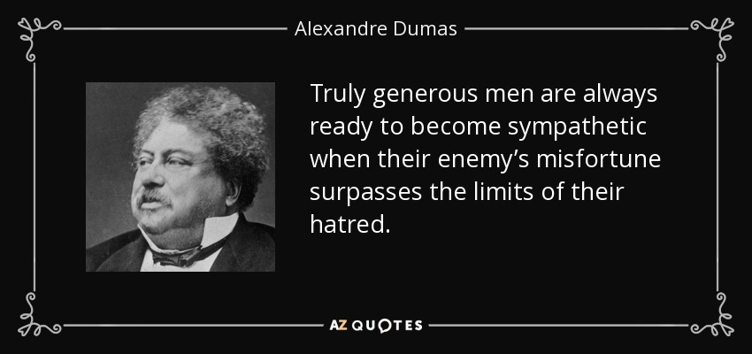 Truly generous men are always ready to become sympathetic when their enemy's misfortune surpasses the limits of their hatred. - Alexandre Dumas