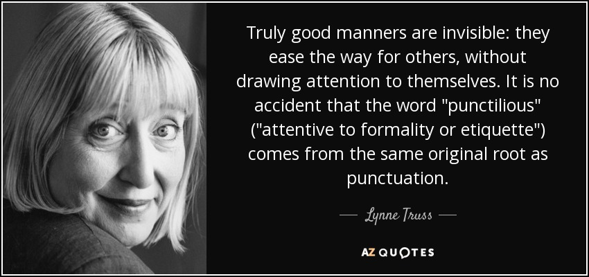 Truly good manners are invisible: they ease the way for others, without drawing attention to themselves. It is no accident that the word