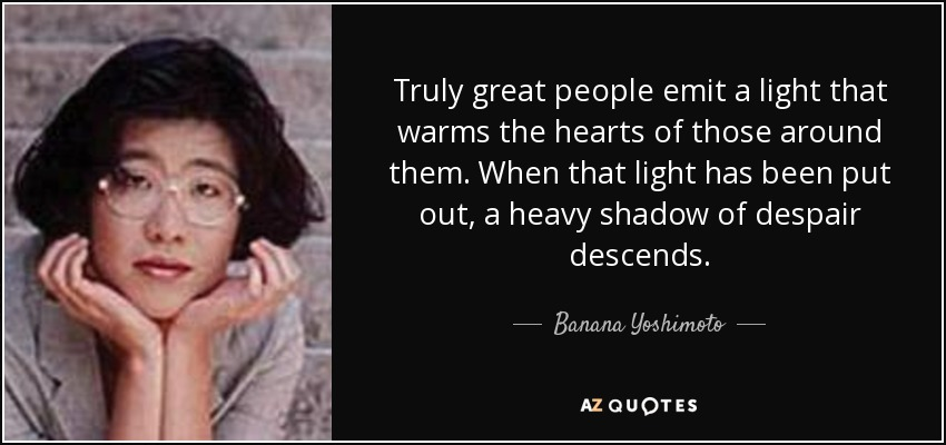 Truly great people emit a light that warms the hearts of those around them. When that light has been put out, a heavy shadow of despair descends. - Banana Yoshimoto