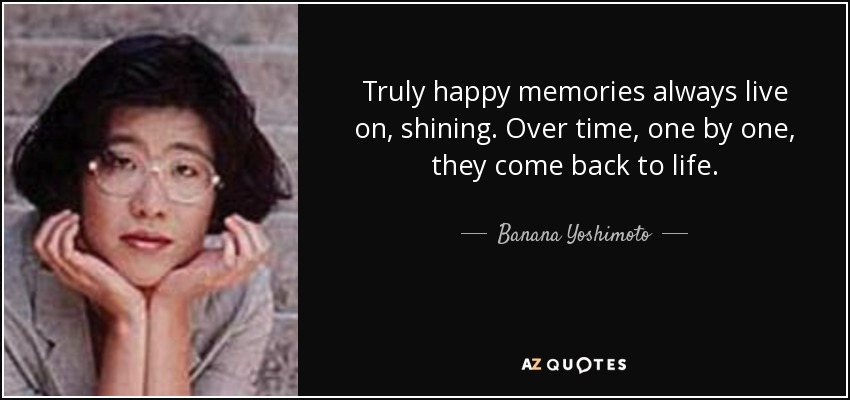 Truly happy memories always live on, shining. Over time, one by one, they come back to life. - Banana Yoshimoto