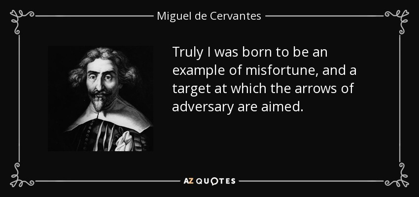 Truly I was born to be an example of misfortune, and a target at which the arrows of adversary are aimed. - Miguel de Cervantes