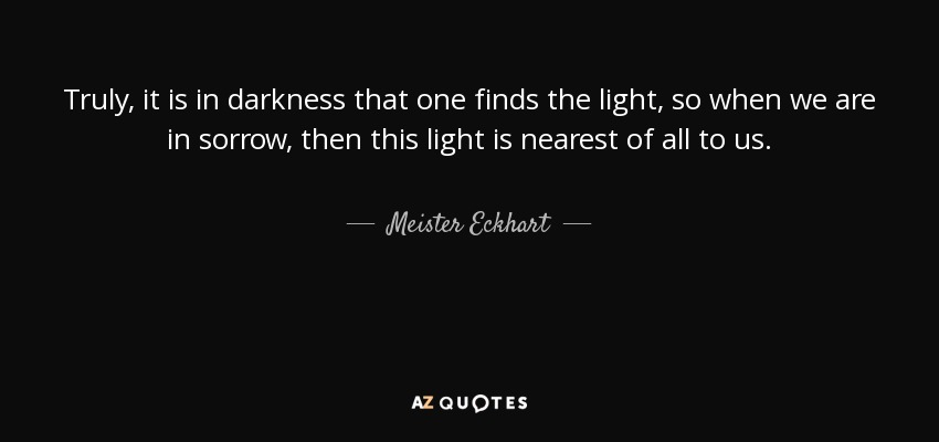 Truly, it is in darkness that one finds the light, so when we are in sorrow, then this light is nearest of all to us. - Meister Eckhart