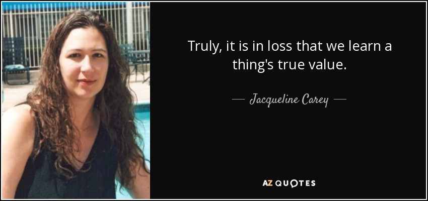 Truly, it is in loss that we learn a thing's true value. - Jacqueline Carey