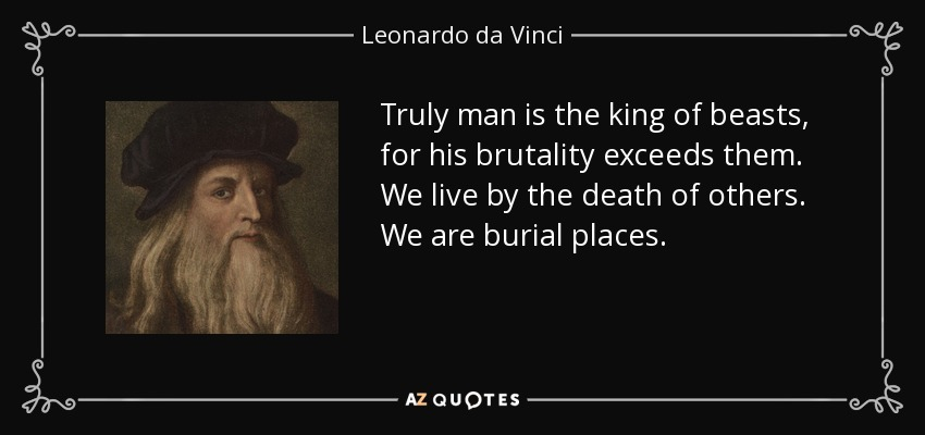 Truly man is the king of beasts, for his brutality exceeds them. We live by the death of others. We are burial places. - Leonardo da Vinci