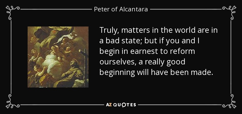 quote-truly-matters-in-the-world-are-in-a-bad-state-but-if-you-and-i-begin-in-earnest-to-reform-peter-of-alcantara-57-96-30.jpg