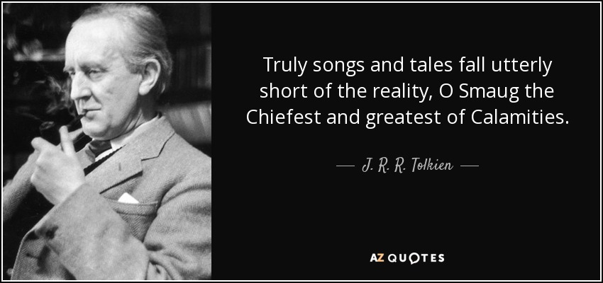 Truly songs and tales fall utterly short of the reality, O Smaug the Chiefest and greatest of Calamities. - J. R. R. Tolkien