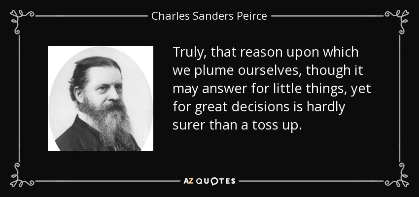 Truly, that reason upon which we plume ourselves, though it may answer for little things, yet for great decisions is hardly surer than a toss up. - Charles Sanders Peirce