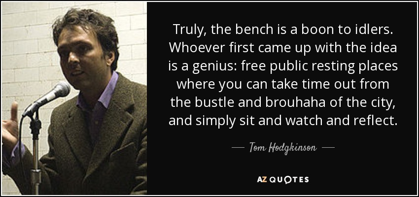 Truly, the bench is a boon to idlers. Whoever first came up with the idea is a genius: free public resting places where you can take time out from the bustle and brouhaha of the city, and simply sit and watch and reflect. - Tom Hodgkinson