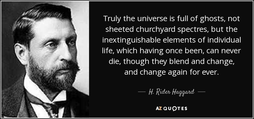 Truly the universe is full of ghosts, not sheeted churchyard spectres, but the inextinguishable elements of individual life, which having once been, can never die, though they blend and change, and change again for ever. - H. Rider Haggard