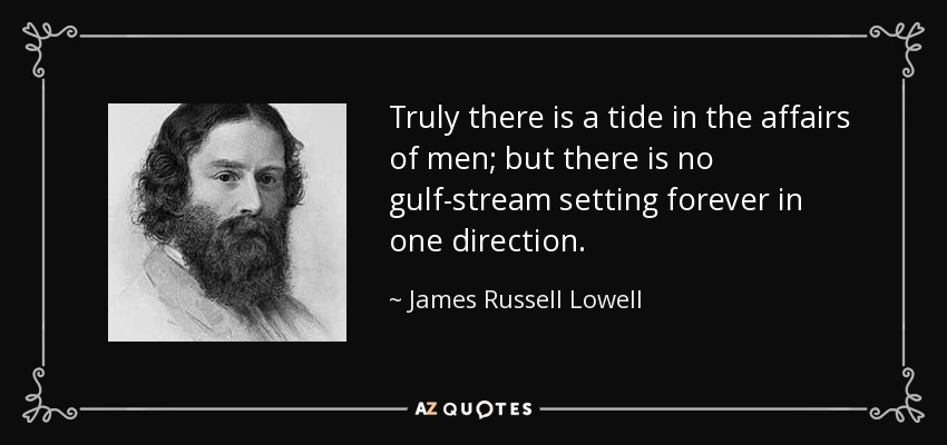 Truly there is a tide in the affairs of men; but there is no gulf-stream setting forever in one direction. - James Russell Lowell