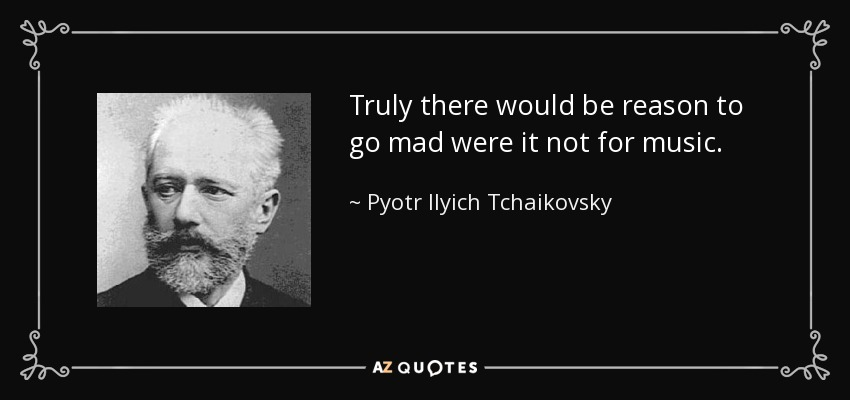 Truly there would be reason to go mad were it not for music. - Pyotr Ilyich Tchaikovsky