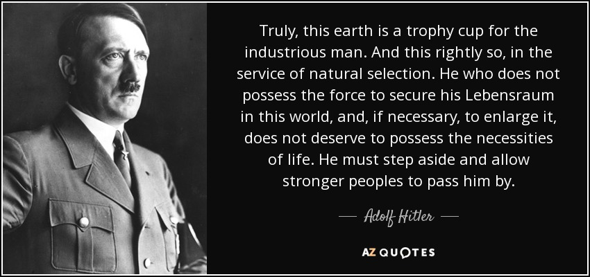 Truly, this earth is a trophy cup for the industrious man. And this rightly so, in the service of natural selection. He who does not possess the force to secure his Lebensraum in this world, and, if necessary, to enlarge it, does not deserve to possess the necessities of life. He must step aside and allow stronger peoples to pass him by. - Adolf Hitler