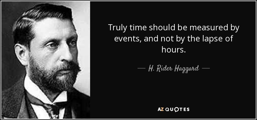 Truly time should be measured by events, and not by the lapse of hours. - H. Rider Haggard