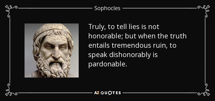 Truly, to tell lies is not honorable; but when the truth entails tremendous ruin, to speak dishonorably is pardonable. - Sophocles