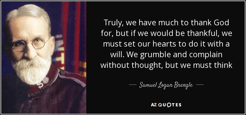 Truly, we have much to thank God for, but if we would be thankful, we must set our hearts to do it with a will. We grumble and complain without thought, but we must think to give thanks. - Samuel Logan Brengle