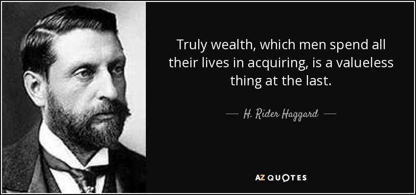 Truly wealth, which men spend all their lives in acquiring, is a valueless thing at the last. - H. Rider Haggard