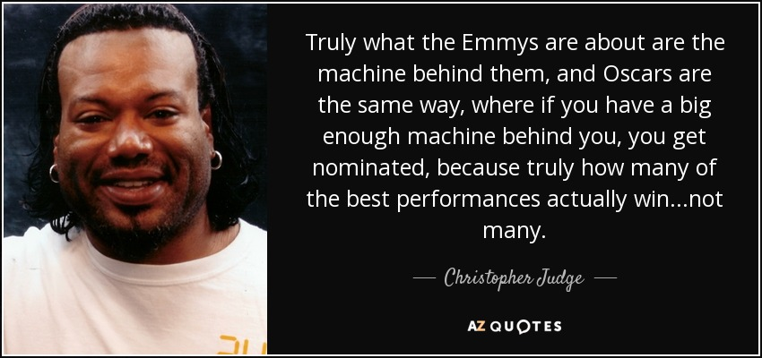 Truly what the Emmys are about are the machine behind them, and Oscars are the same way, where if you have a big enough machine behind you, you get nominated, because truly how many of the best performances actually win...not many. - Christopher Judge