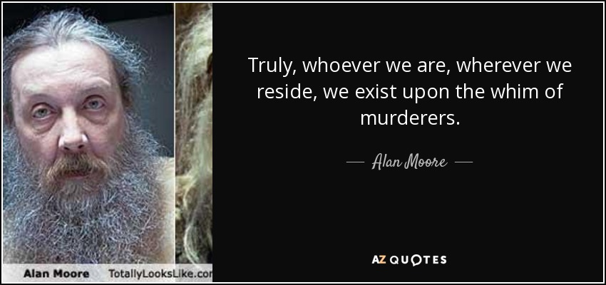 Truly, whoever we are, wherever we reside, we exist upon the whim of murderers. - Alan Moore