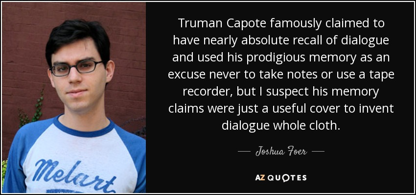 Truman Capote famously claimed to have nearly absolute recall of dialogue and used his prodigious memory as an excuse never to take notes or use a tape recorder, but I suspect his memory claims were just a useful cover to invent dialogue whole cloth. - Joshua Foer