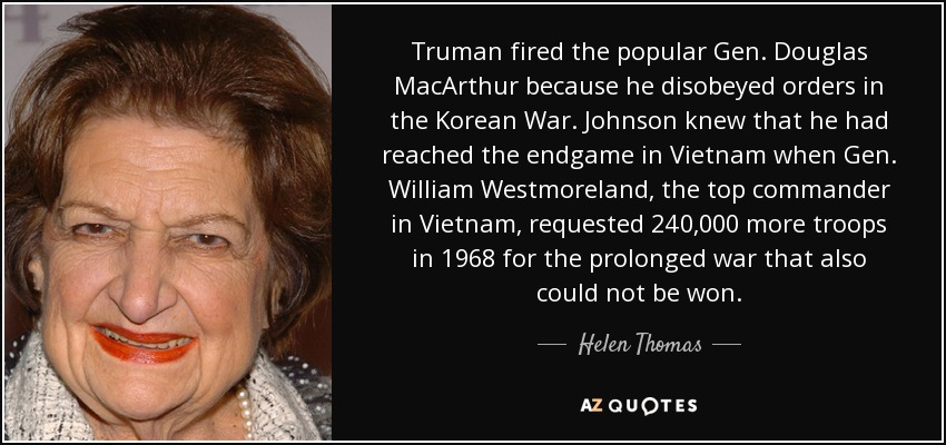 Truman fired the popular Gen. Douglas MacArthur because he disobeyed orders in the Korean War. Johnson knew that he had reached the endgame in Vietnam when Gen. William Westmoreland, the top commander in Vietnam, requested 240,000 more troops in 1968 for the prolonged war that also could not be won. - Helen Thomas