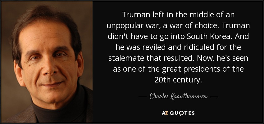 Truman left in the middle of an unpopular war, a war of choice. Truman didn't have to go into South Korea. And he was reviled and ridiculed for the stalemate that resulted. Now, he's seen as one of the great presidents of the 20th century. - Charles Krauthammer