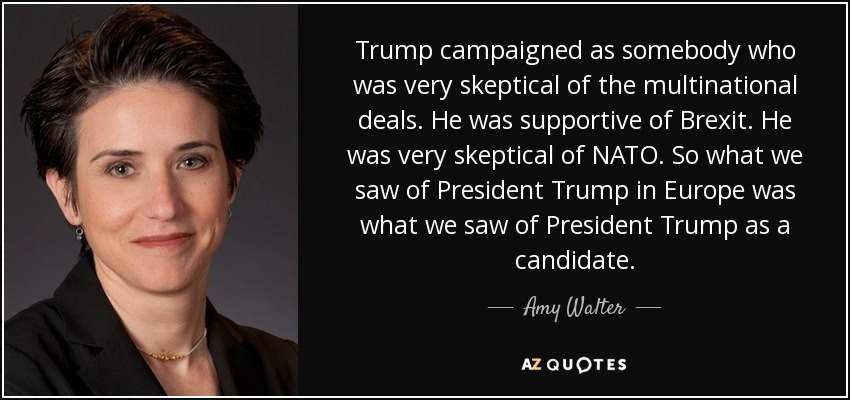 Trump campaigned as somebody who was very skeptical of the multinational deals. He was supportive of Brexit. He was very skeptical of NATO. So what we saw of President Trump in Europe was what we saw of President Trump as a candidate. - Amy Walter