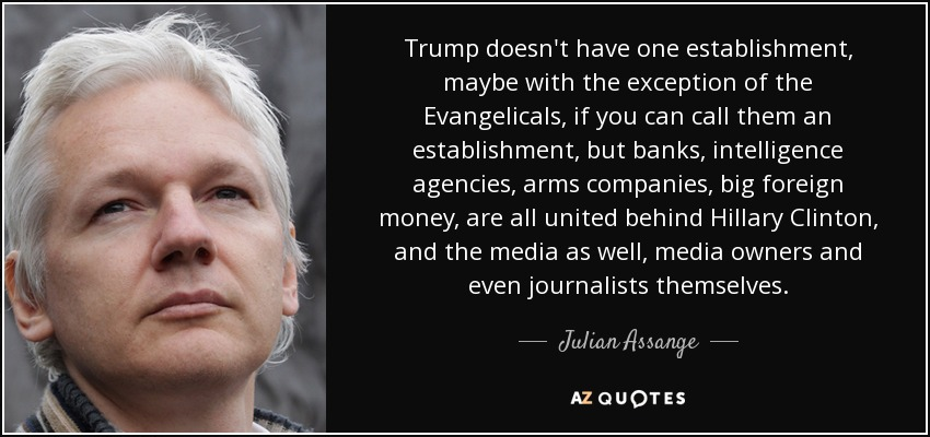 Trump doesn't have one establishment, maybe with the exception of the Evangelicals, if you can call them an establishment, but banks, intelligence agencies, arms companies, big foreign money, are all united behind Hillary Clinton, and the media as well, media owners and even journalists themselves. - Julian Assange