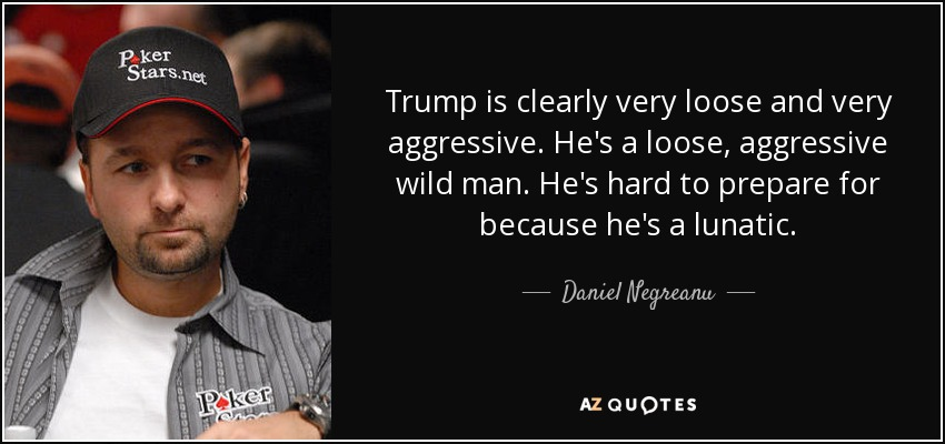 Trump is clearly very loose and very aggressive. He's a loose, aggressive wild man. He's hard to prepare for because he's a lunatic. - Daniel Negreanu