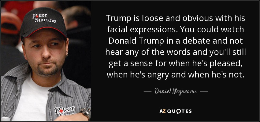 Trump is loose and obvious with his facial expressions. You could watch Donald Trump in a debate and not hear any of the words and you'll still get a sense for when he's pleased, when he's angry and when he's not. - Daniel Negreanu