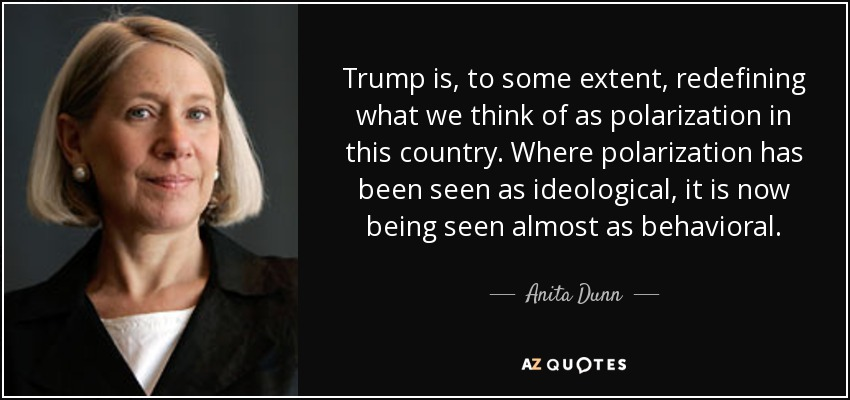 Trump is, to some extent, redefining what we think of as polarization in this country. Where polarization has been seen as ideological, it is now being seen almost as behavioral. - Anita Dunn