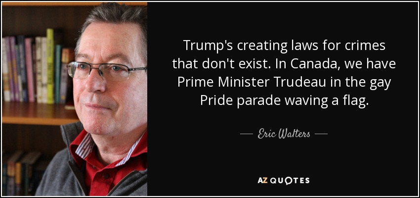 Trump's creating laws for crimes that don't exist. In Canada, we have Prime Minister Trudeau in the gay Pride parade waving a flag. - Eric Walters