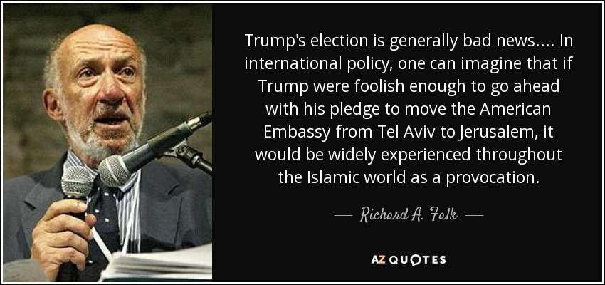 Trump's election is generally bad news.... In international policy, one can imagine that if Trump were foolish enough to go ahead with his pledge to move the American Embassy from Tel Aviv to Jerusalem, it would be widely experienced throughout the Islamic world as a provocation. - Richard A. Falk