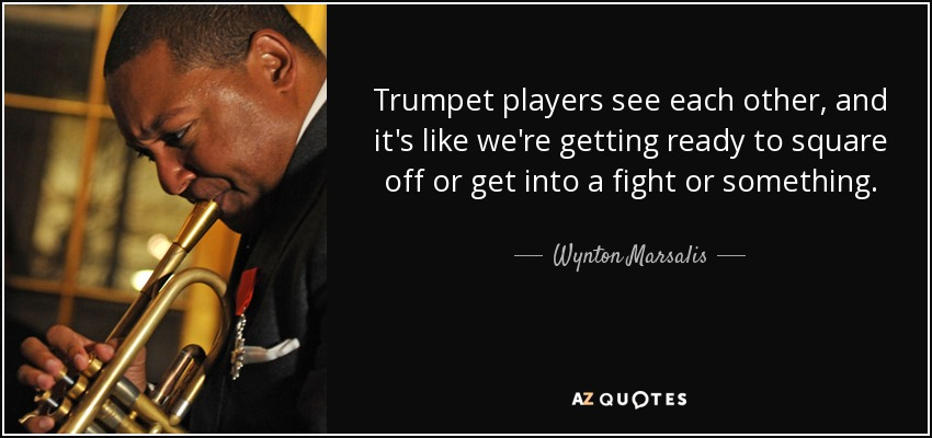 Trumpet players see each other, and it's like we're getting ready to square off or get into a fight or something. - Wynton Marsalis