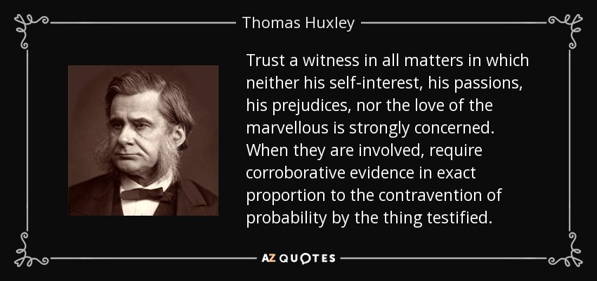 Trust a witness in all matters in which neither his self-interest, his passions, his prejudices, nor the love of the marvellous is strongly concerned. When they are involved, require corroborative evidence in exact proportion to the contravention of probability by the thing testified. - Thomas Huxley