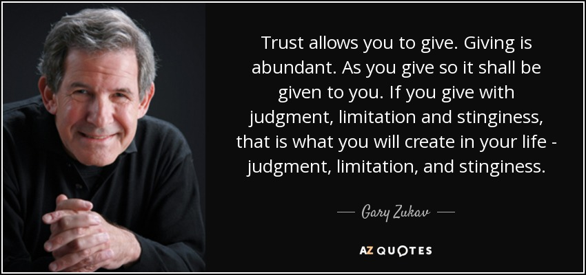 Trust allows you to give. Giving is abundant. As you give so it shall be given to you. If you give with judgment, limitation and stinginess, that is what you will create in your life - judgment, limitation, and stinginess. - Gary Zukav