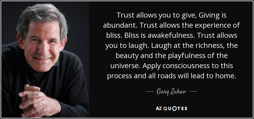 Trust allows you to give, Giving is abundant. Trust allows the experience of bliss. Bliss is awakefulness. Trust allows you to laugh. Laugh at the richness, the beauty and the playfulness of the universe. Apply consciousness to this process and all roads will lead to home. - Gary Zukav