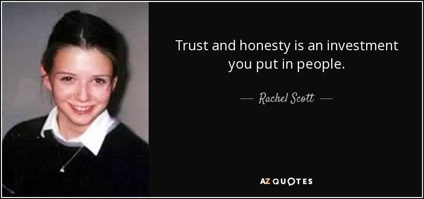 Trust and honesty is an investment you put in people. - Rachel Scott