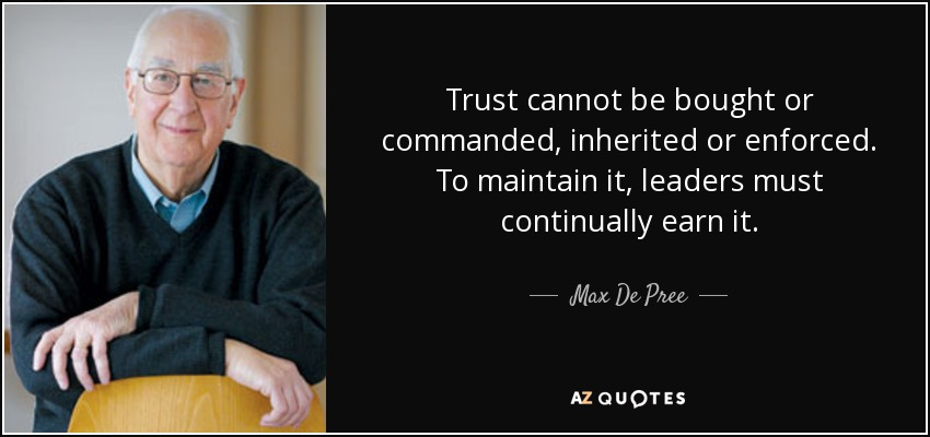 Trust cannot be bought or commanded, inherited or enforced. To maintain it, leaders must continually earn it. - Max De Pree