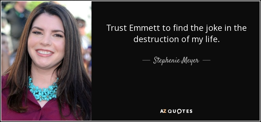 Trust Emmett to find the joke in the destruction of my life. - Stephenie Meyer