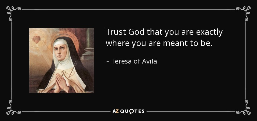 Trust God that you are exactly where you are meant to be. - Teresa of Avila