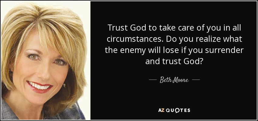 Trust God to take care of you in all circumstances. Do you realize what the enemy will lose if you surrender and trust God? - Beth Moore