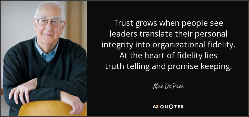 Trust grows when people see leaders translate their personal integrity into organizational fidelity. At the heart of fidelity lies truth-telling and promise-keeping. - Max De Pree