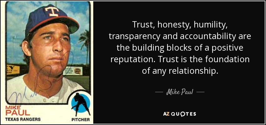 Trust, honesty, humility, transparency and accountability are the building blocks of a positive reputation. Trust is the foundation of any relationship. - Mike Paul
