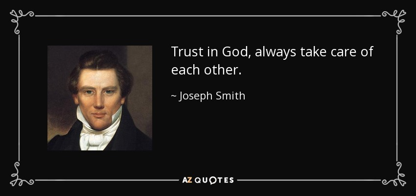 Trust in God, always take care of each other. - Joseph Smith, Jr.