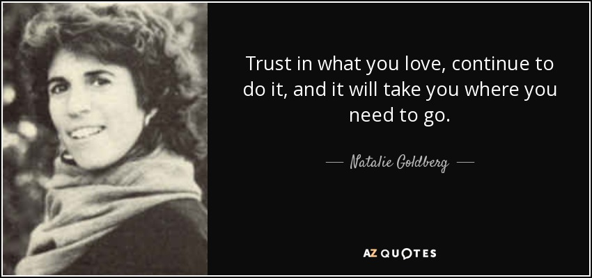 Trust in what you love, continue to do it, and it will take you where you need to go. - Natalie Goldberg