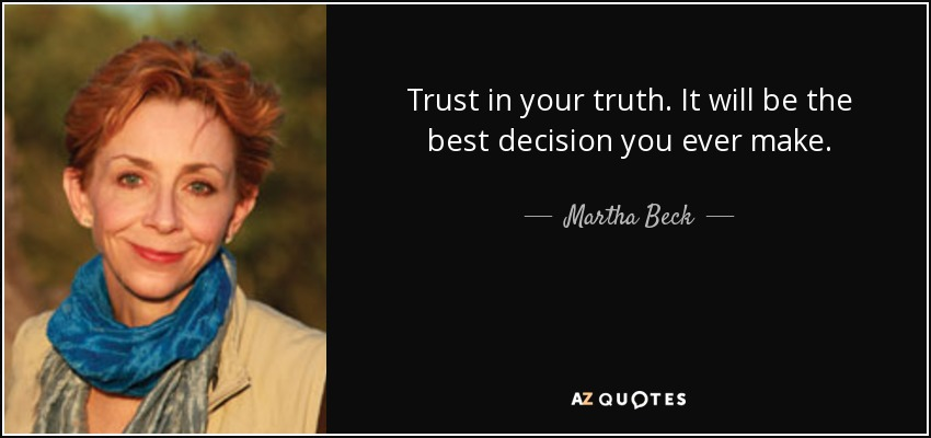 Trust in your truth. It will be the best decision you ever make. - Martha Beck