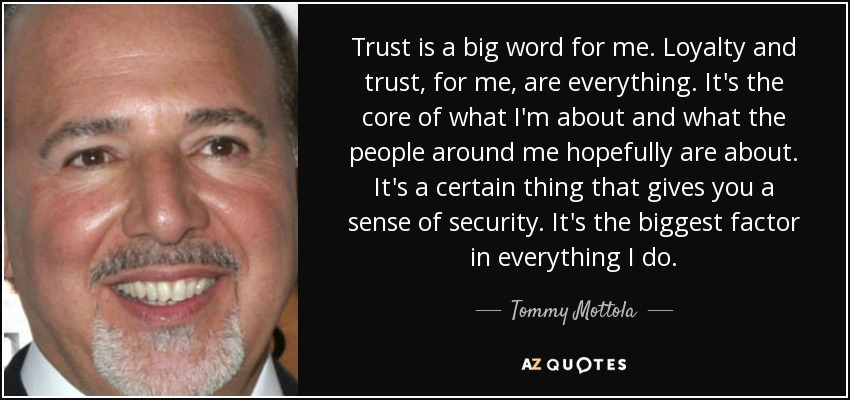 Trust is a big word for me. Loyalty and trust, for me, are everything. It's the core of what I'm about and what the people around me hopefully are about. It's a certain thing that gives you a sense of security. It's the biggest factor in everything I do. - Tommy Mottola