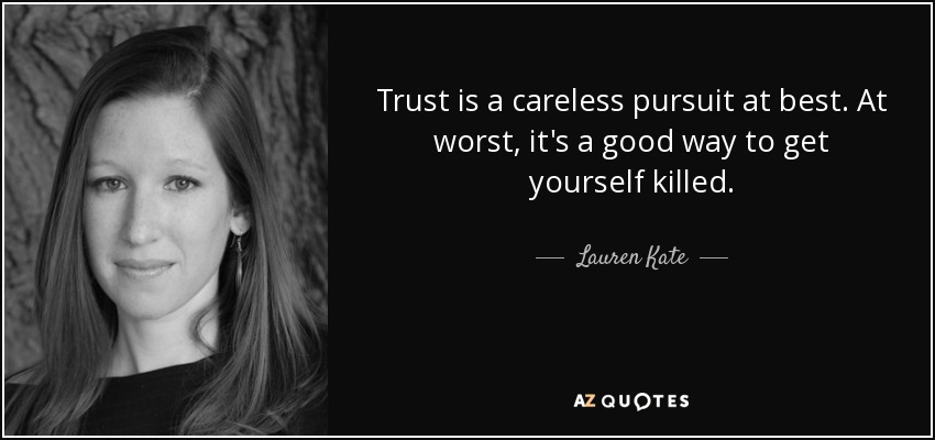 Trust is a careless pursuit at best. At worst, it's a good way to get yourself killed. - Lauren Kate