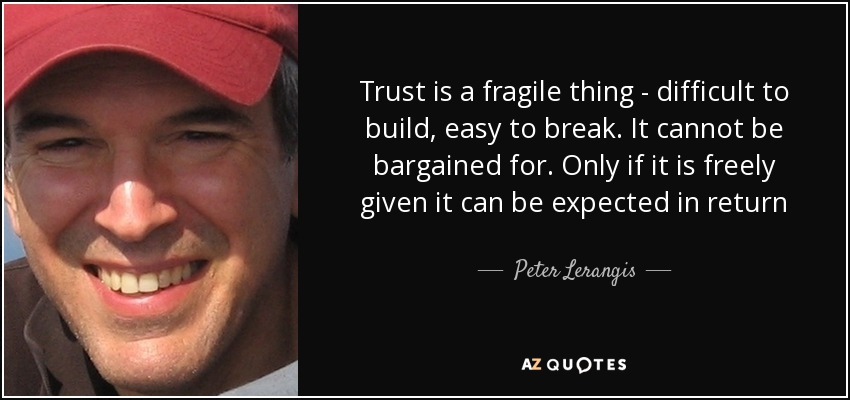 Trust is a fragile thing - difficult to build, easy to break. It cannot be bargained for. Only if it is freely given it can be expected in return - Peter Lerangis