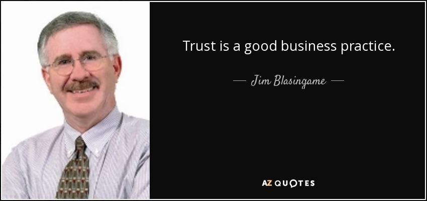 Trust is a good business practice. - Jim Blasingame